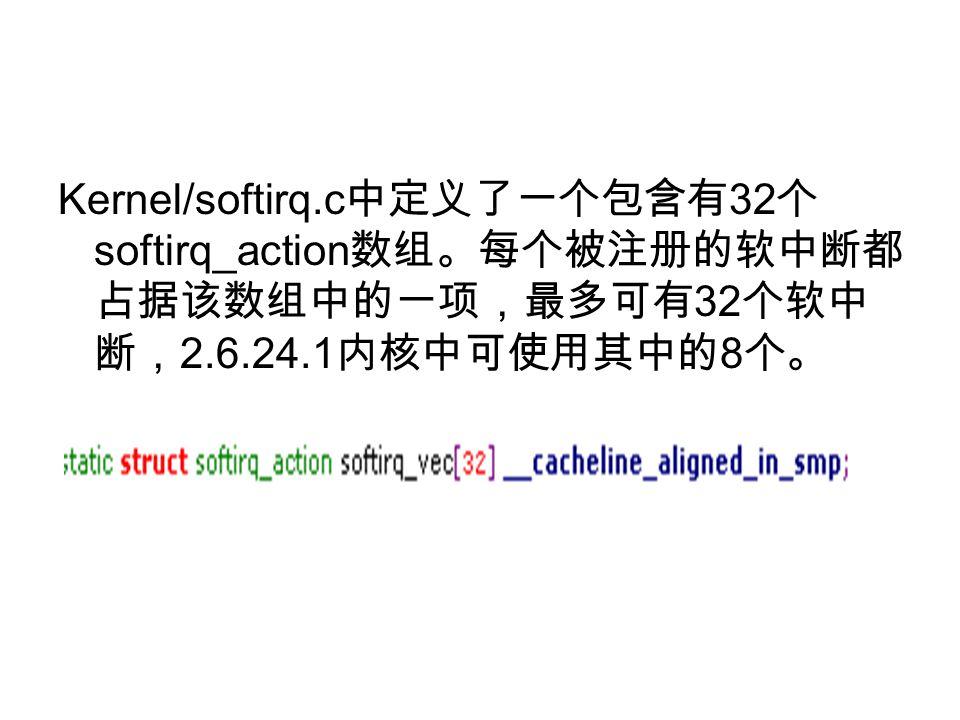 Kernel/softirq.c 中定义了一个包含有 32 个 softirq_action 数组。每个被注册的软中断都 占据该数组中的一项,最多可有 32 个软中 断, 2.6.24.1 内核中可使用其中的 8 个。
