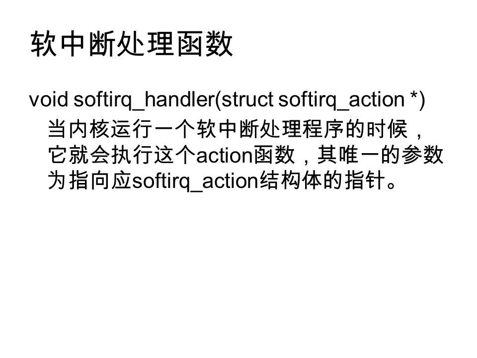 软中断处理函数 void softirq_handler(struct softirq_action *) 当内核运行一个软中断处理程序的时候, 它就会执行这个 action 函数,其唯一的参数 为指向应 softirq_action 结构体的指针。