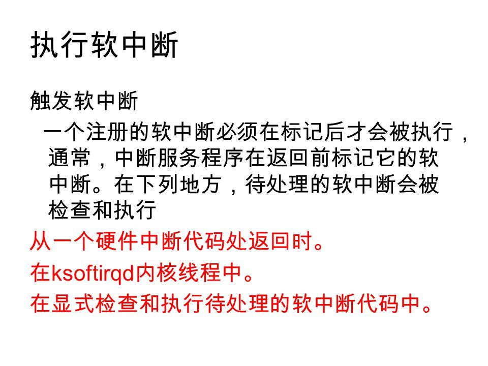 执行软中断 触发软中断 一个注册的软中断必须在标记后才会被执行, 通常,中断服务程序在返回前标记它的软 中断。在下列地方,待处理的软中断会被 检查和执行 从一个硬件中断代码处返回时。 在 ksoftirqd 内核线程中。 在显式检查和执行待处理的软中断代码中。