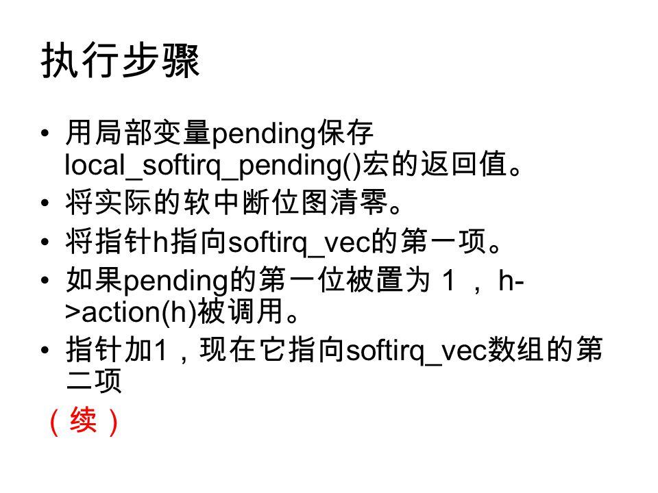 执行步骤 用局部变量 pending 保存 local_softirq_pending() 宏的返回值。 将实际的软中断位图清零。 将指针 h 指向 softirq_vec 的第一项。 如果 pending 的第一位被置为1, h- >action(h) 被调用。 指针加 1 ,现在它指向 softirq_vec 数组的第 二项 (续)