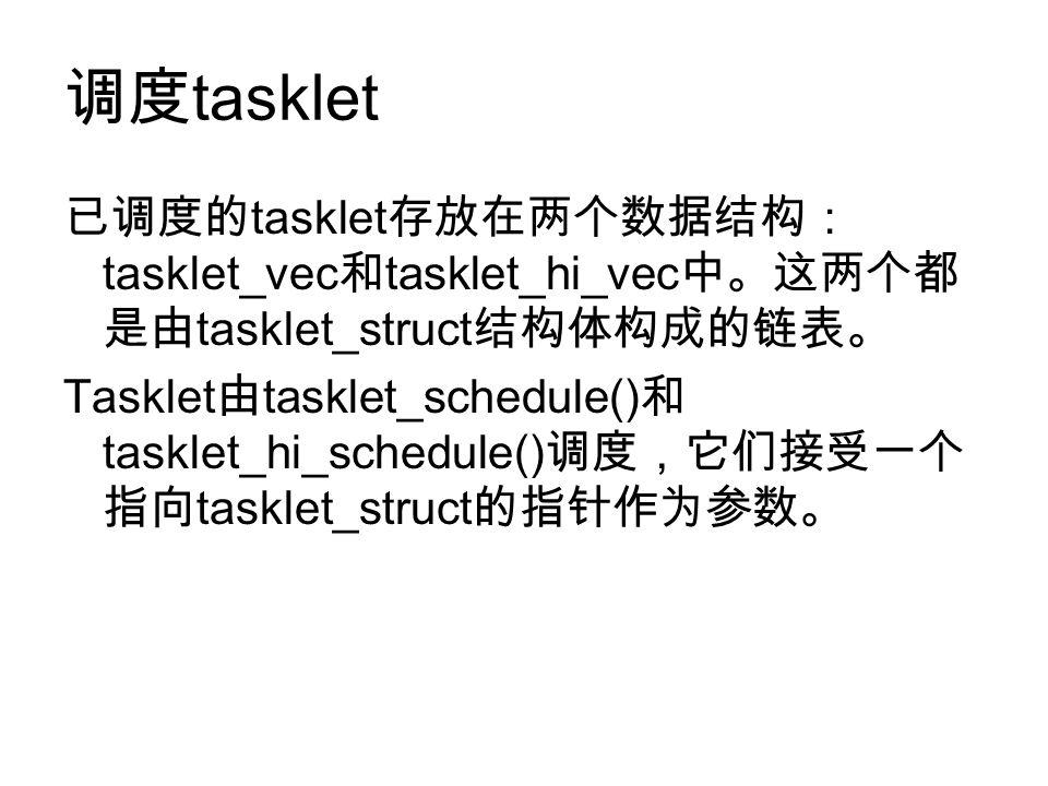 调度 tasklet 已调度的 tasklet 存放在两个数据结构: tasklet_vec 和 tasklet_hi_vec 中。这两个都 是由 tasklet_struct 结构体构成的链表。 Tasklet 由 tasklet_schedule() 和 tasklet_hi_schedule() 调度,它们接受一个 指向 tasklet_struct 的指针作为参数。