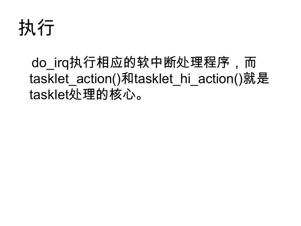 执行 do_irq 执行相应的软中断处理程序,而 tasklet_action() 和 tasklet_hi_action() 就是 tasklet 处理的核心。