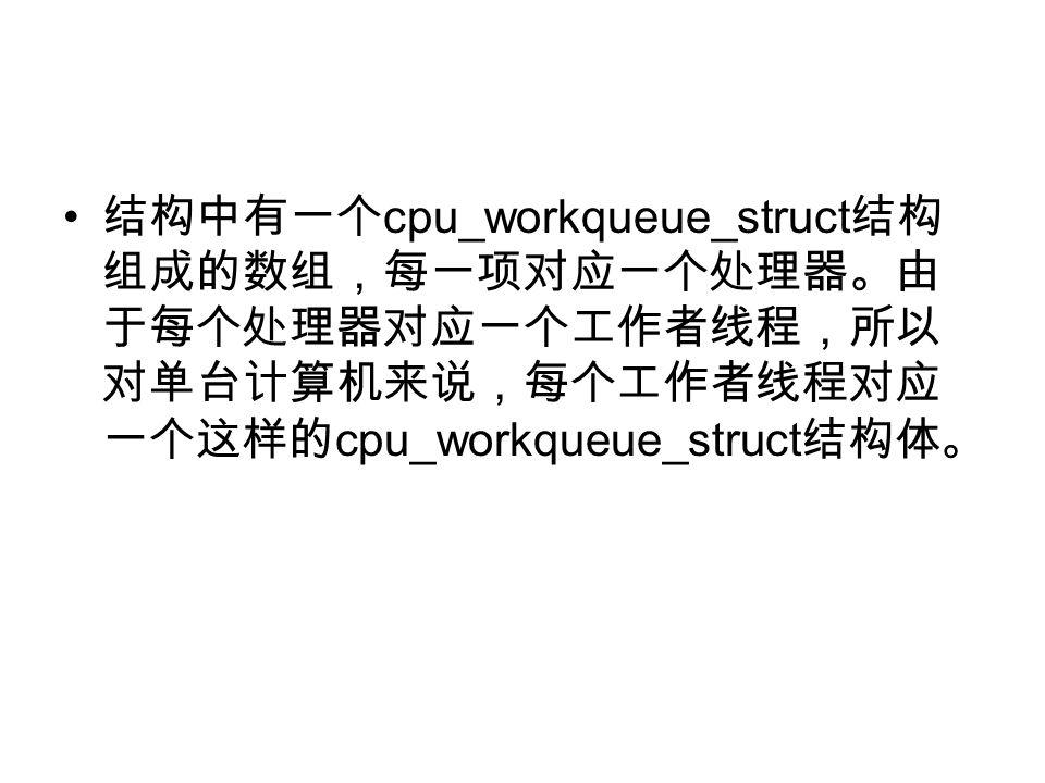 结构中有一个 cpu_workqueue_struct 结构 组成的数组,每一项对应一个处理器。由 于每个处理器对应一个工作者线程,所以 对单台计算机来说,每个工作者线程对应 一个这样的 cpu_workqueue_struct 结构体。