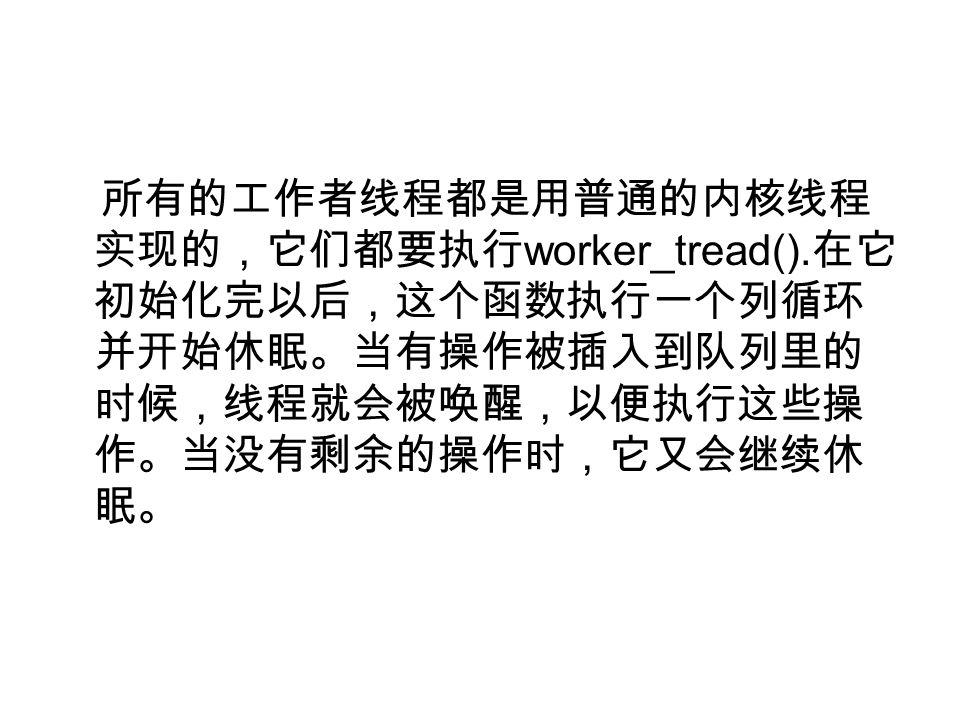 所有的工作者线程都是用普通的内核线程 实现的,它们都要执行 worker_tread().