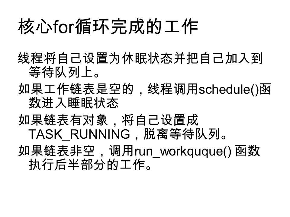 核心 for 循环完成的工作 线程将自己设置为休眠状态并把自己加入到 等待队列上。 如果工作链表是空的,线程调用 schedule() 函 数进入睡眠状态 如果链表有对象,将自己设置成 TASK_RUNNING ,脱离等待队列。 如果链表非空,调用 run_workquque() 函数 执行后半部分的工作。
