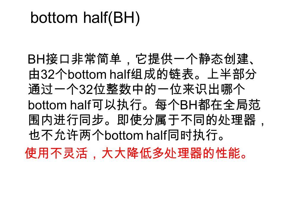 bottom half(BH) BH 接口非常简单,它提供一个静态创建、 由 32 个 bottom half 组成的链表。上半部分 通过一个 32 位整数中的一位来识出哪个 bottom half 可以执行。每个 BH 都在全局范 围内进行同步。即使分属于不同的处理器, 也不允许两个 bottom half 同时执行。 使用不灵活,大大降低多处理器的性能。