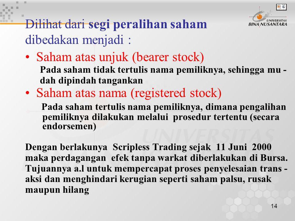 14 Dilihat dari segi peralihan saham dibedakan menjadi : Saham atas unjuk (bearer stock) Pada saham tidak tertulis nama pemiliknya, sehingga mu - dah