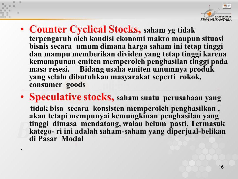16 Counter Cyclical Stocks, saham yg tidak terpengaruh oleh kondisi ekonomi makro maupun situasi bisnis secara umum dimana harga saham ini tetap tinggi dan mampu memberikan dividen yang tetap tinggi karena kemampunan emiten memperoleh penghasilan tinggi pada masa resesi.