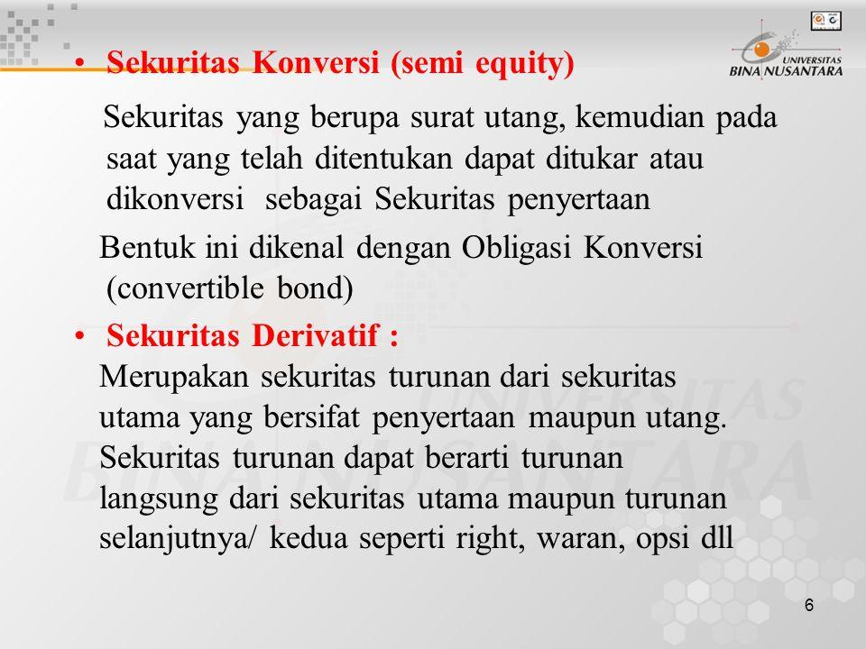 6 Sekuritas Konversi (semi equity) Sekuritas yang berupa surat utang, kemudian pada saat yang telah ditentukan dapat ditukar atau dikonversi sebagai Sekuritas penyertaan Bentuk ini dikenal dengan Obligasi Konversi (convertible bond) Sekuritas Derivatif : Merupakan sekuritas turunan dari sekuritas utama yang bersifat penyertaan maupun utang.