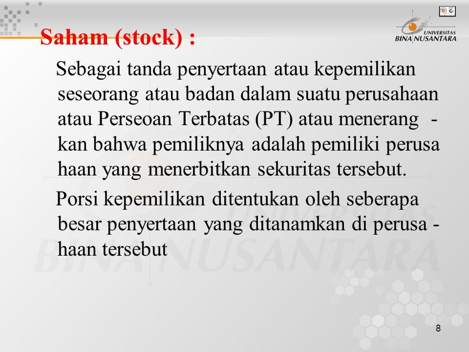 8 Saham (stock) : Sebagai tanda penyertaan atau kepemilikan seseorang atau badan dalam suatu perusahaan atau Perseoan Terbatas (PT) atau menerang - kan bahwa pemiliknya adalah pemiliki perusa haan yang menerbitkan sekuritas tersebut.