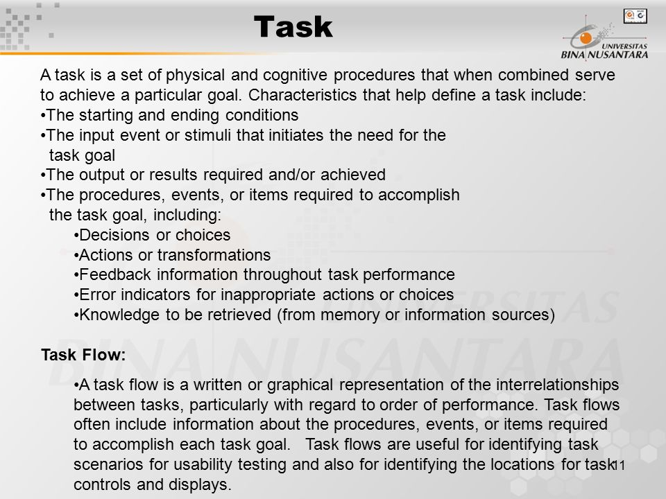 11 Task A task is a set of physical and cognitive procedures that when combined serve to achieve a particular goal.