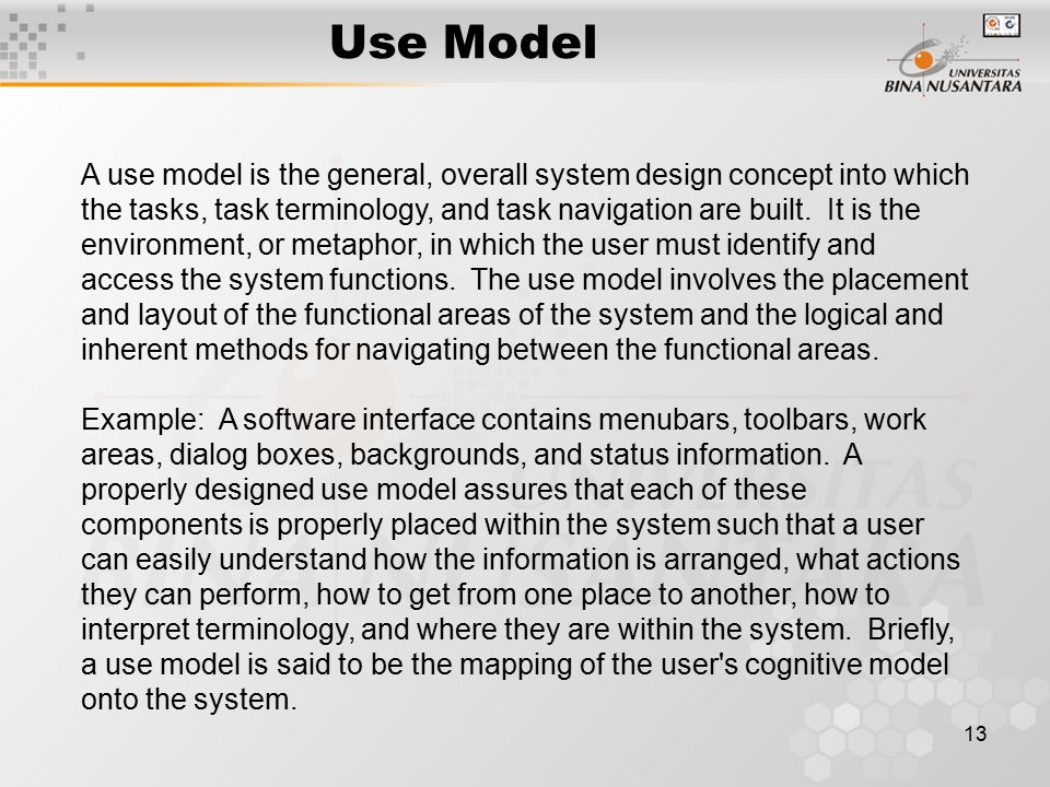 13 Use Model A use model is the general, overall system design concept into which the tasks, task terminology, and task navigation are built.