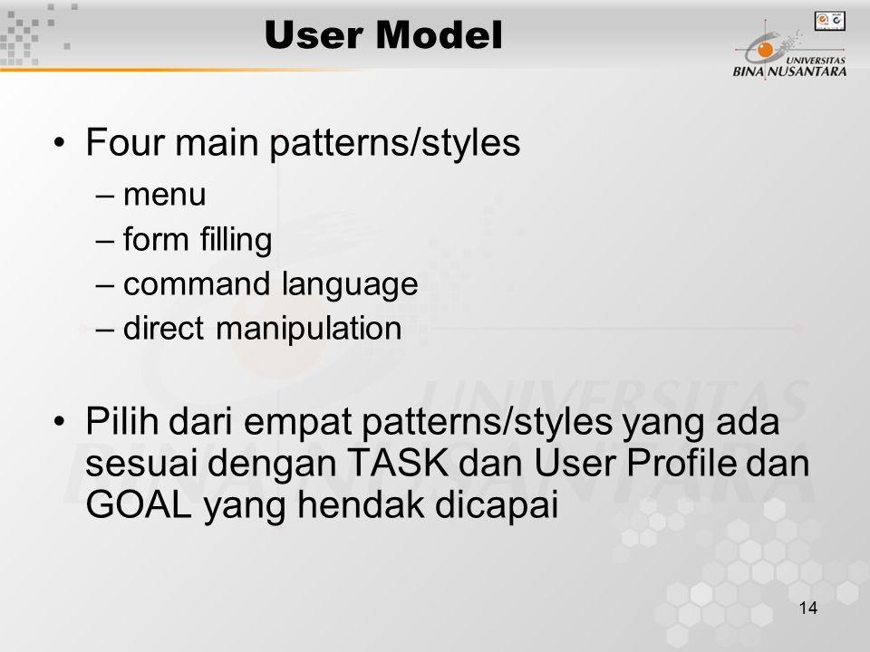 14 User Model Four main patterns/styles –menu –form filling –command language –direct manipulation Pilih dari empat patterns/styles yang ada sesuai dengan TASK dan User Profile dan GOAL yang hendak dicapai
