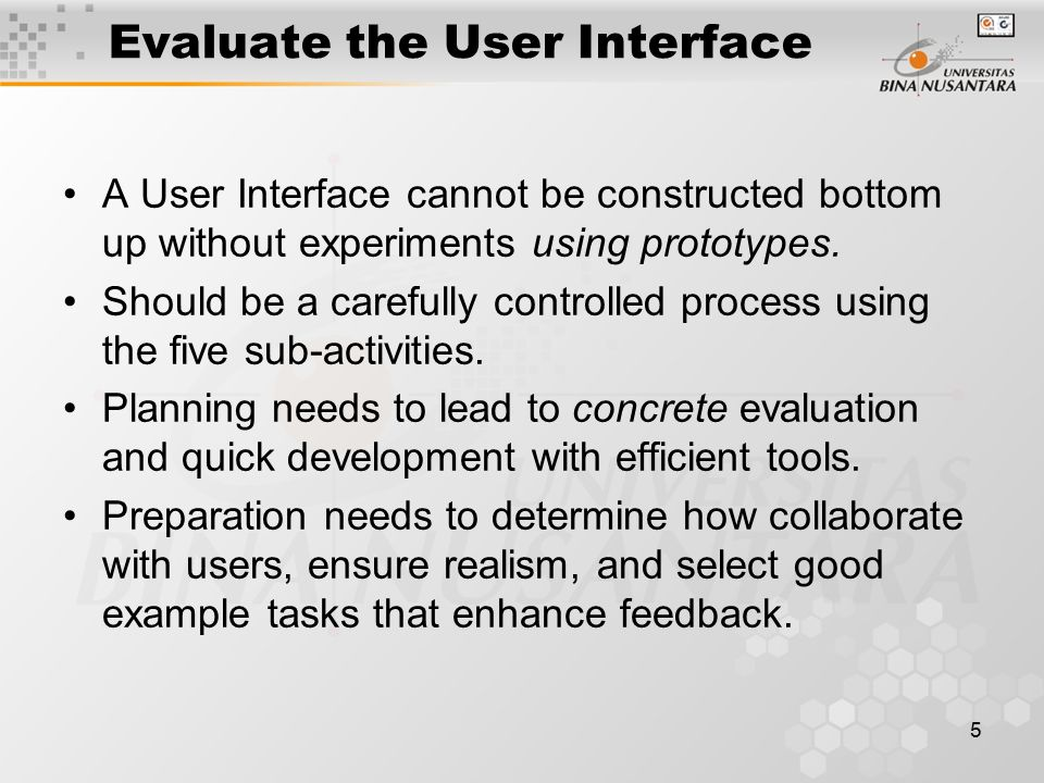 5 Evaluate the User Interface A User Interface cannot be constructed bottom up without experiments using prototypes.