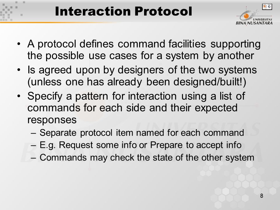 8 Interaction Protocol A protocol defines command facilities supporting the possible use cases for a system by another Is agreed upon by designers of the two systems (unless one has already been designed/built!) Specify a pattern for interaction using a list of commands for each side and their expected responses –Separate protocol item named for each command –E.g.