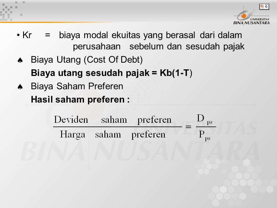 Kr =biaya modal ekuitas yang berasaldari dalam perusahaan sebelum dansesudah pajak  Biaya Utang (Cost Of Debt) Biaya utang sesudah pajak = Kb(1-T)  Biaya Saham Preferen Hasil saham preferen :