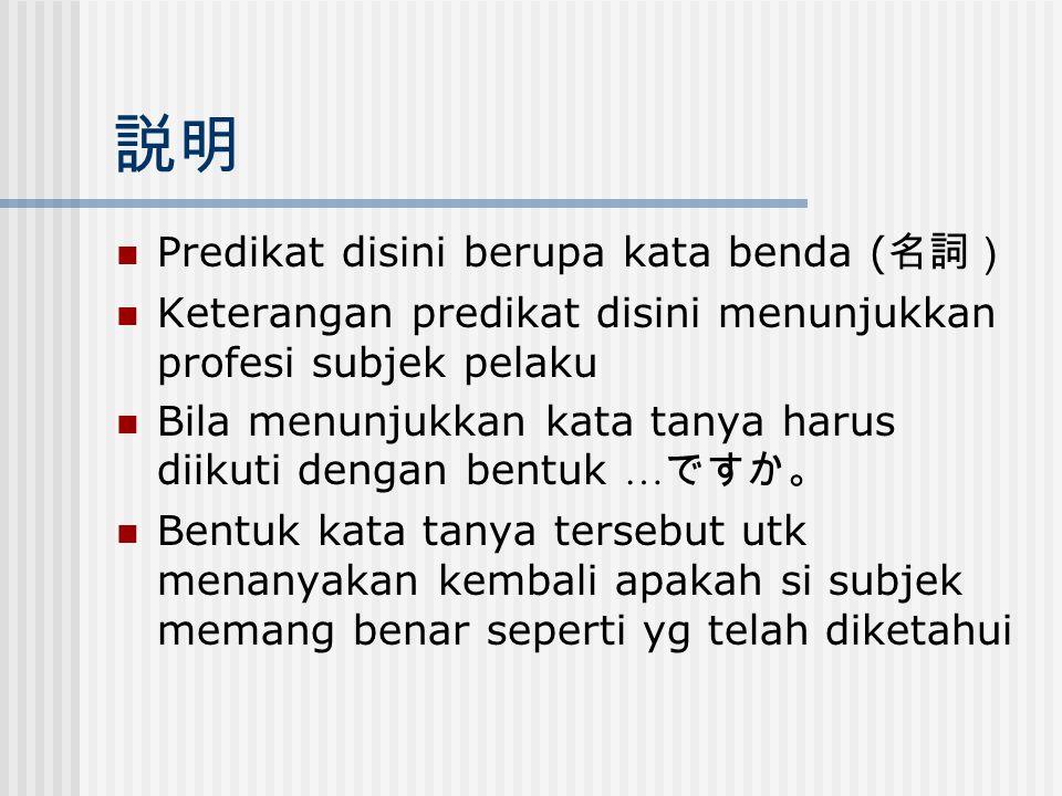 説明 Predikat disini berupa kata benda ( 名詞) Keterangan predikat disini menunjukkan profesi subjek pelaku Bila menunjukkan kata tanya harus diikuti deng