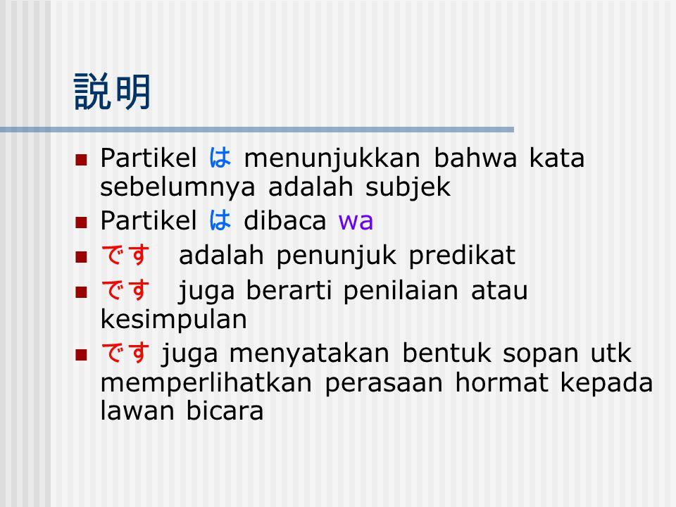 説明 Partikel は menunjukkan bahwa kata sebelumnya adalah subjek Partikel は dibaca wa です adalah penunjuk predikat です juga berarti penilaian atau kesimpul