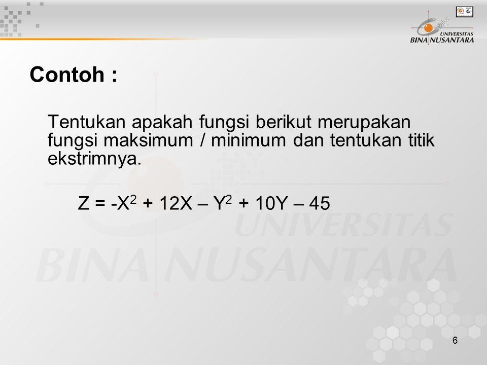 6 Contoh : Tentukan apakah fungsi berikut merupakan fungsi maksimum / minimum dan tentukan titik ekstrimnya. Z = -X 2 + 12X – Y 2 + 10Y – 45