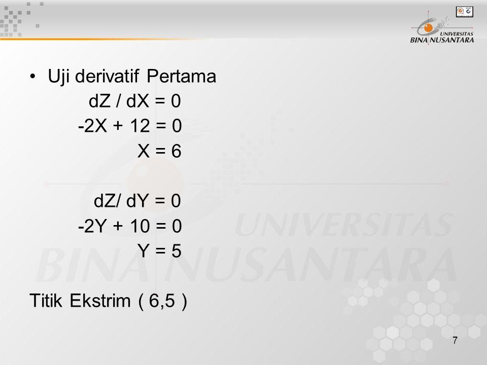7 Uji derivatif Pertama dZ / dX = 0 -2X + 12 = 0 X = 6 dZ/ dY = 0 -2Y + 10 = 0 Y = 5 Titik Ekstrim ( 6,5 )