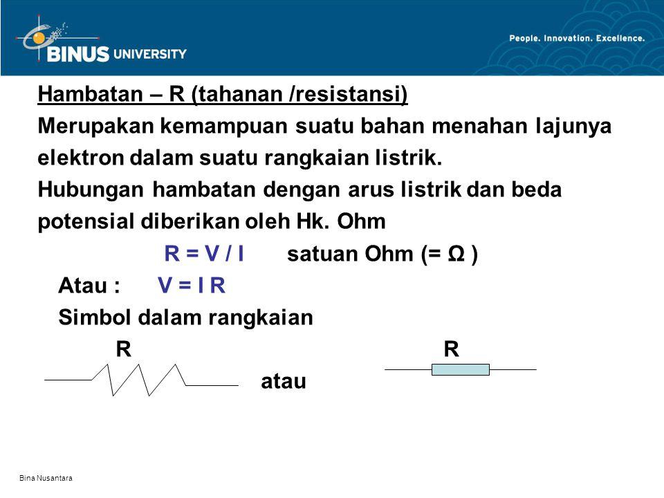Bina Nusantara Hambatan – R (tahanan /resistansi) Merupakan kemampuan suatu bahan menahan lajunya elektron dalam suatu rangkaian listrik. Hubungan ham