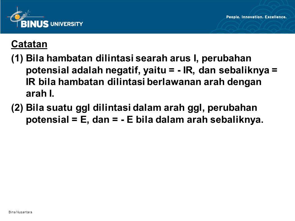 Bina Nusantara Catatan (1) Bila hambatan dilintasi searah arus I, perubahan potensial adalah negatif, yaitu = - IR, dan sebaliknya = IR bila hambatan