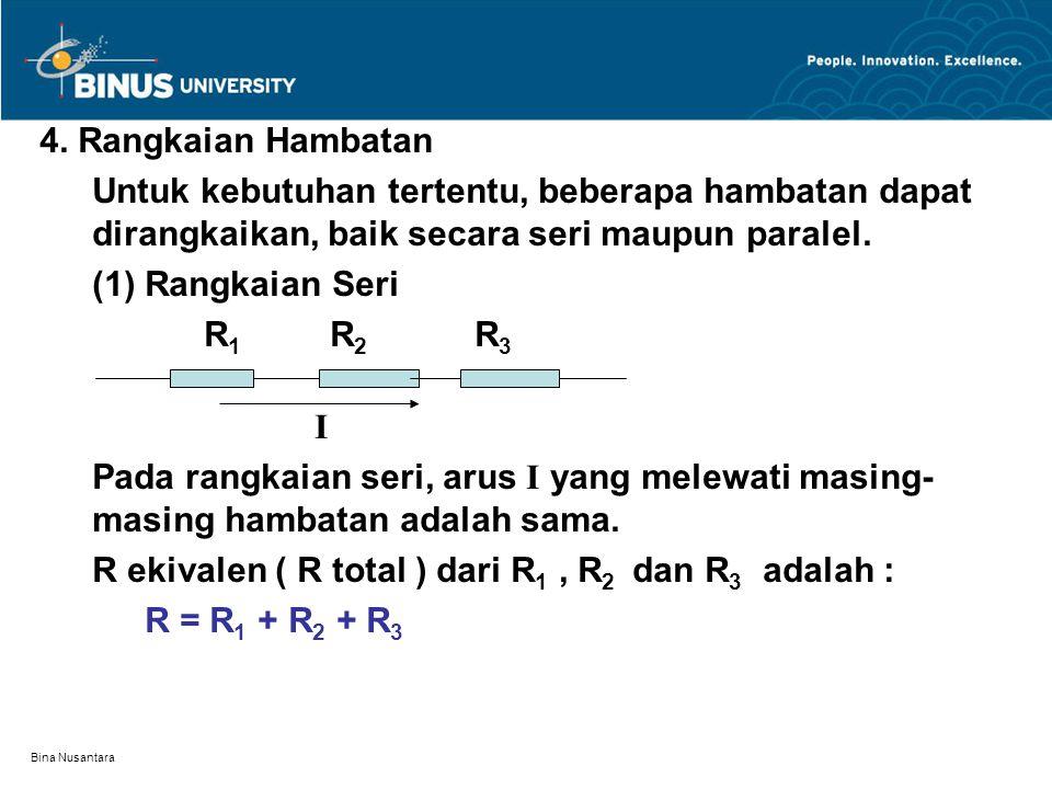Bina Nusantara 4. Rangkaian Hambatan Untuk kebutuhan tertentu, beberapa hambatan dapat dirangkaikan, baik secara seri maupun paralel. (1) Rangkaian Se