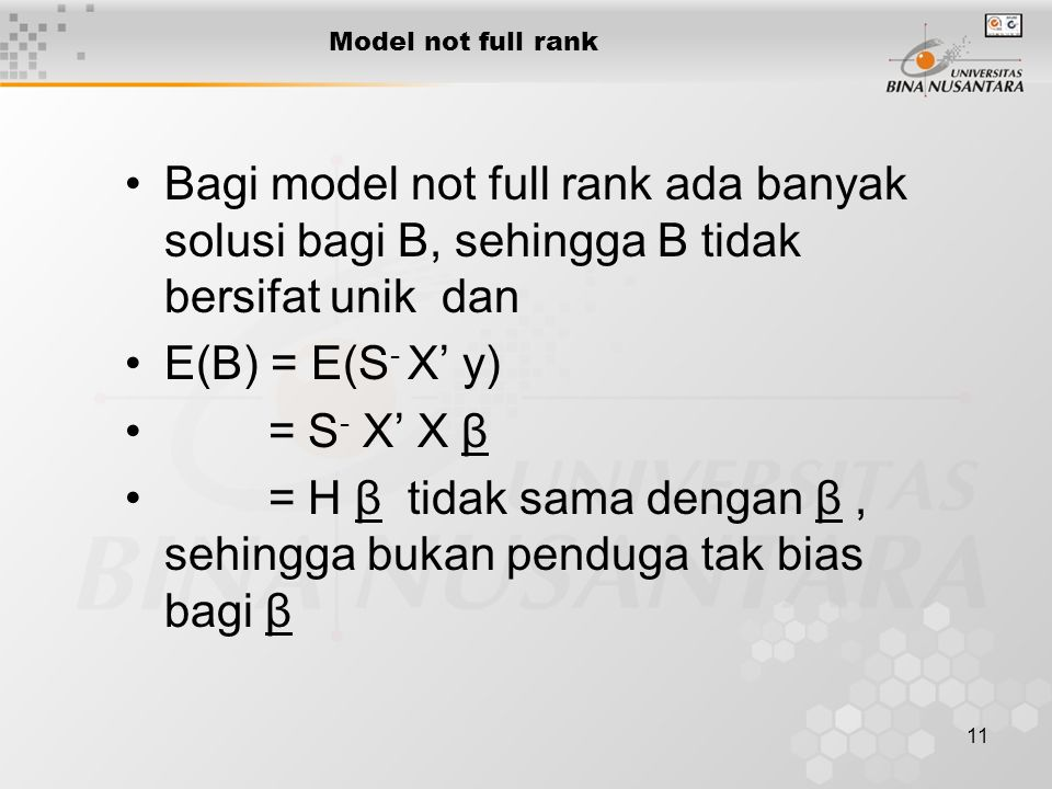 11 Model not full rank Bagi model not full rank ada banyak solusi bagi B, sehingga B tidak bersifat unik dan E(B) = E(S - X' y) = S - X' X β = H β tidak sama dengan β, sehingga bukan penduga tak bias bagi β