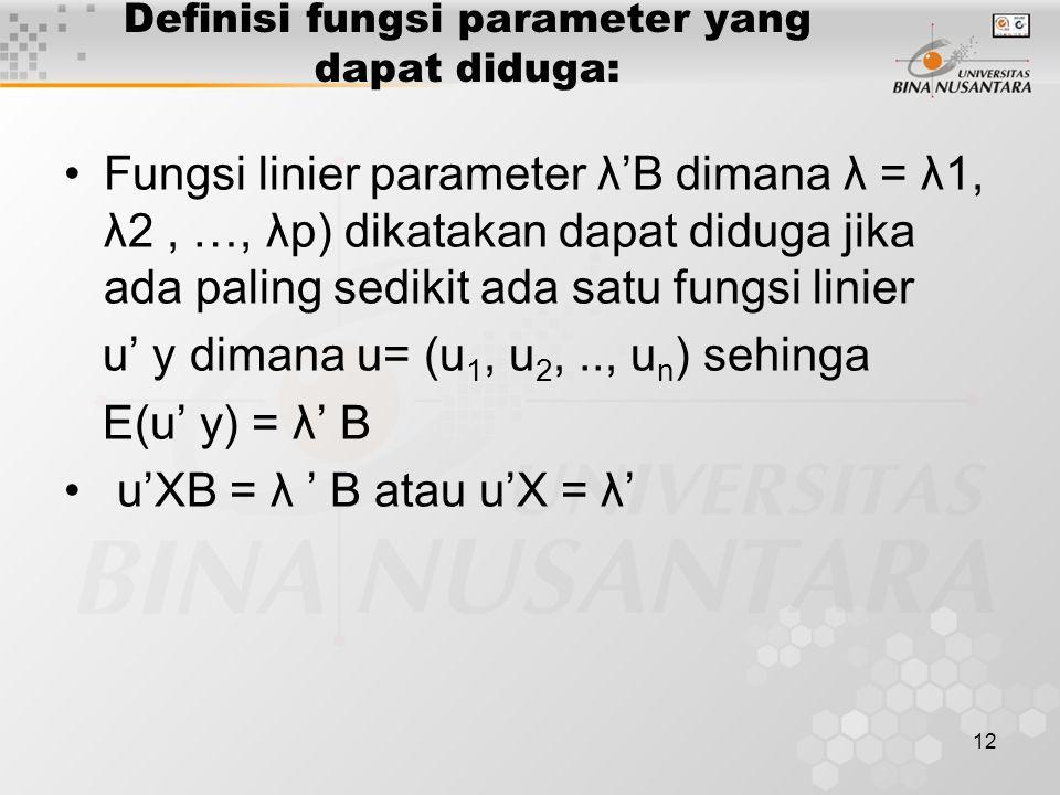 12 Definisi fungsi parameter yang dapat diduga: Fungsi linier parameter λ'B dimana λ = λ1, λ2, …, λp) dikatakan dapat diduga jika ada paling sedikit ada satu fungsi linier u' y dimana u= (u 1, u 2,.., u n ) sehinga E(u' y) = λ' B u'XB = λ ' B atau u'X = λ'