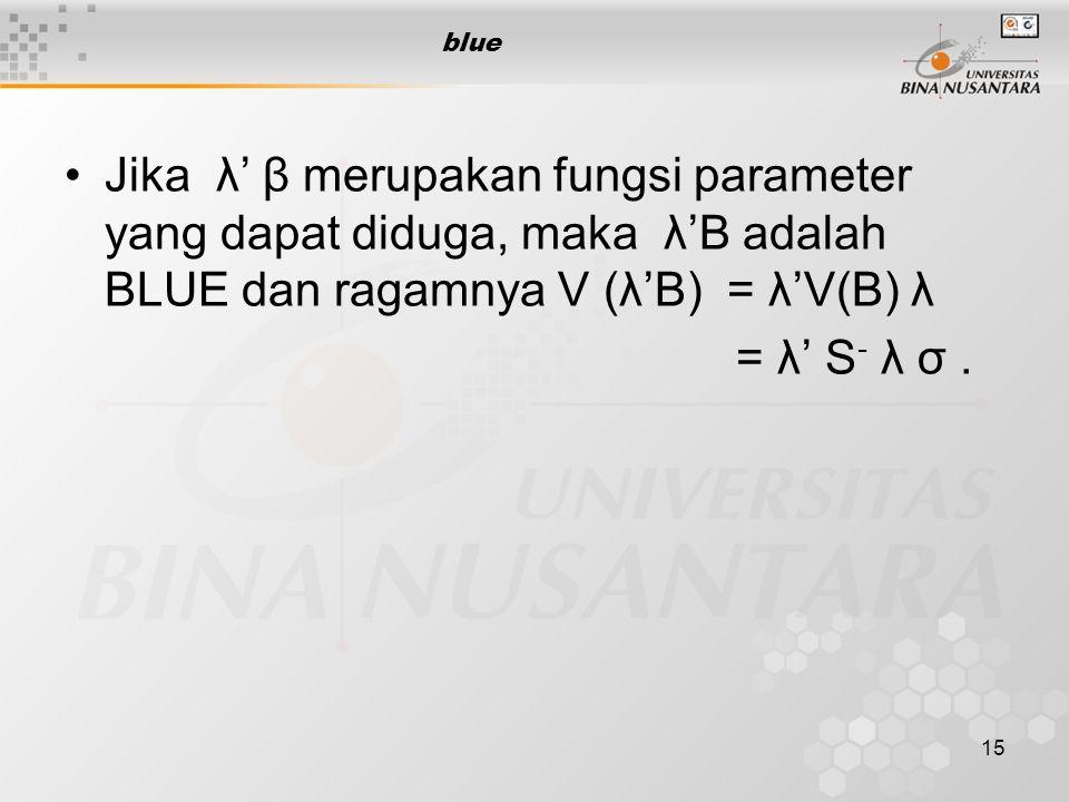 15 blue Jika λ' β merupakan fungsi parameter yang dapat diduga, maka λ'B adalah BLUE dan ragamnya V (λ'B) = λ'V(B) λ = λ' S - λ σ.