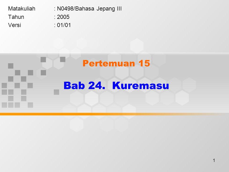 1 Pertemuan 15 Bab 24. Kuremasu Matakuliah: N0498/Bahasa Jepang III Tahun: 2005 Versi: 01/01