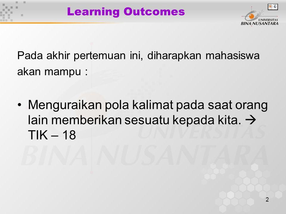 2 Learning Outcomes Pada akhir pertemuan ini, diharapkan mahasiswa akan mampu : Menguraikan pola kalimat pada saat orang lain memberikan sesuatu kepada kita.