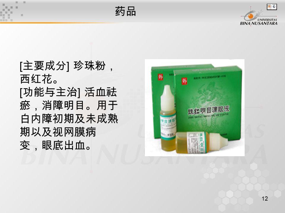 12 药品 [ 主要成分 ] 珍珠粉, 西红花。 [ 功能与主治 ] 活血祛 瘀,消障明目。用于 白内障初期及未成熟 期以及视网膜病 变,眼底出血。