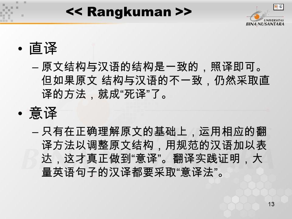 13 > 直译 – 原文结构与汉语的结构是一致的,照译即可。 但如果原文 结构与汉语的不一致,仍然采取直 译的方法,就成 死译 了。 意译 – 只有在正确理解原文的基础上,运用相应的翻 译方法以调整原文结构,用规范的汉语加以表 达,这才真正做到 意译 。翻译实践证明,大 量英语句子的汉译都要采取 意译法 。