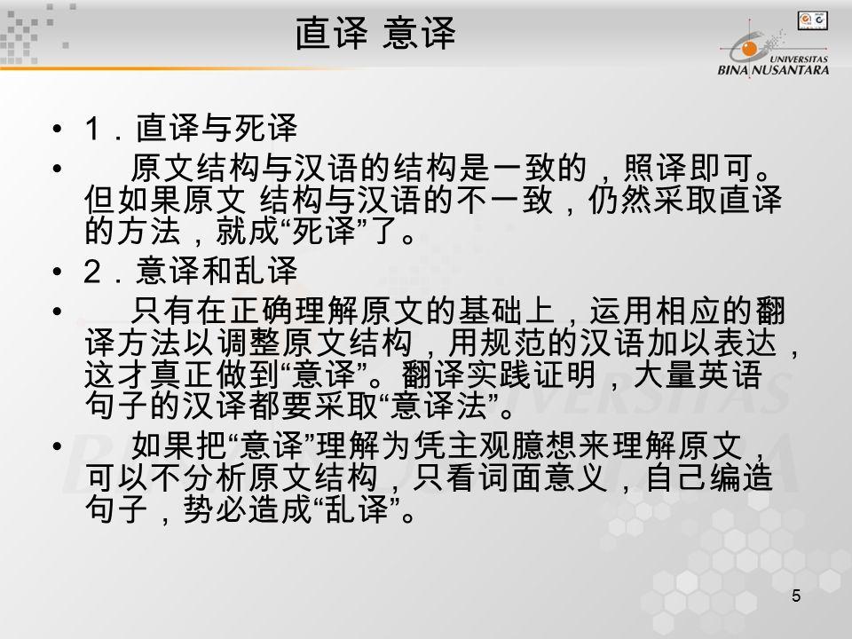 5 直译 意译 1 .直译与死译 原文结构与汉语的结构是一致的,照译即可。 但如果原文 结构与汉语的不一致,仍然采取直译 的方法,就成 死译 了。 2 .意译和乱译 只有在正确理解原文的基础上,运用相应的翻 译方法以调整原文结构,用规范的汉语加以表达, 这才真正做到 意译 。翻译实践证明,大量英语 句子的汉译都要采取 意译法 。 如果把 意译 理解为凭主观臆想来理解原文, 可以不分析原文结构,只看词面意义,自己编造 句子,势必造成 乱译 。