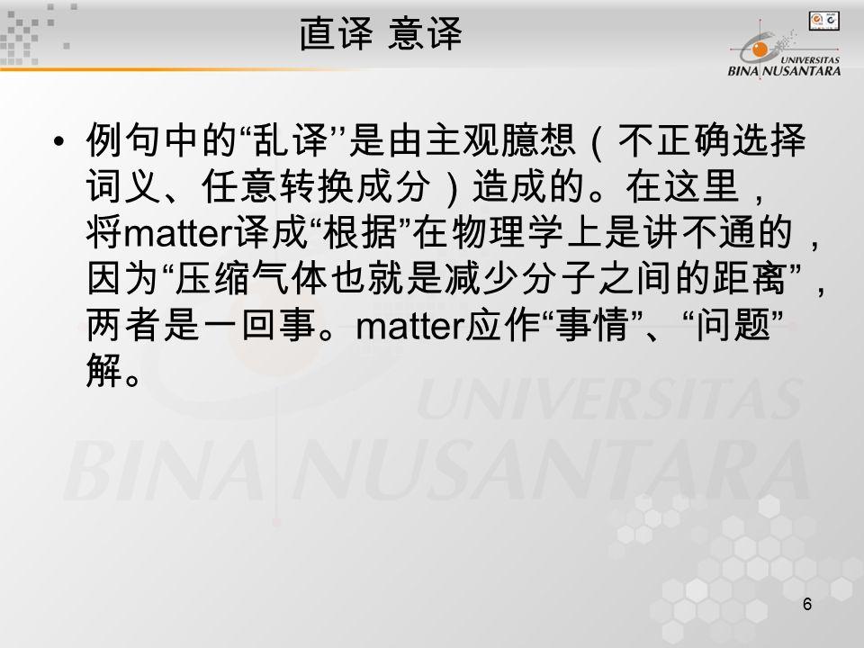 6 直译 意译 例句中的 乱译 '' 是由主观臆想(不正确选择 词义、任意转换成分)造成的。在这里, 将 matter 译成 根据 在物理学上是讲不通的, 因为 压缩气体也就是减少分子之间的距离 , 两者是一回事。 matter 应作 事情 、 问题 解。