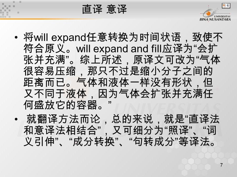 7 直译 意译 将 will expand 任意转换为时间状语,致使不 符合原义。 will expand and fill 应译为 会扩 张并充满 。综上所述,原译文可改为 气体 很容易压缩,那只不过是缩小分子之间的 距离而已。气体和液体一样没有形状,但 又不同于液体,因为气体会扩张并充满任 何盛放它的容器。 就翻译方法而论,总的来说,就是 直译法 和意译法相结合 ,又可细分为 照译 、 词 义引伸 、 成分转换 、 句转成分 等译法。