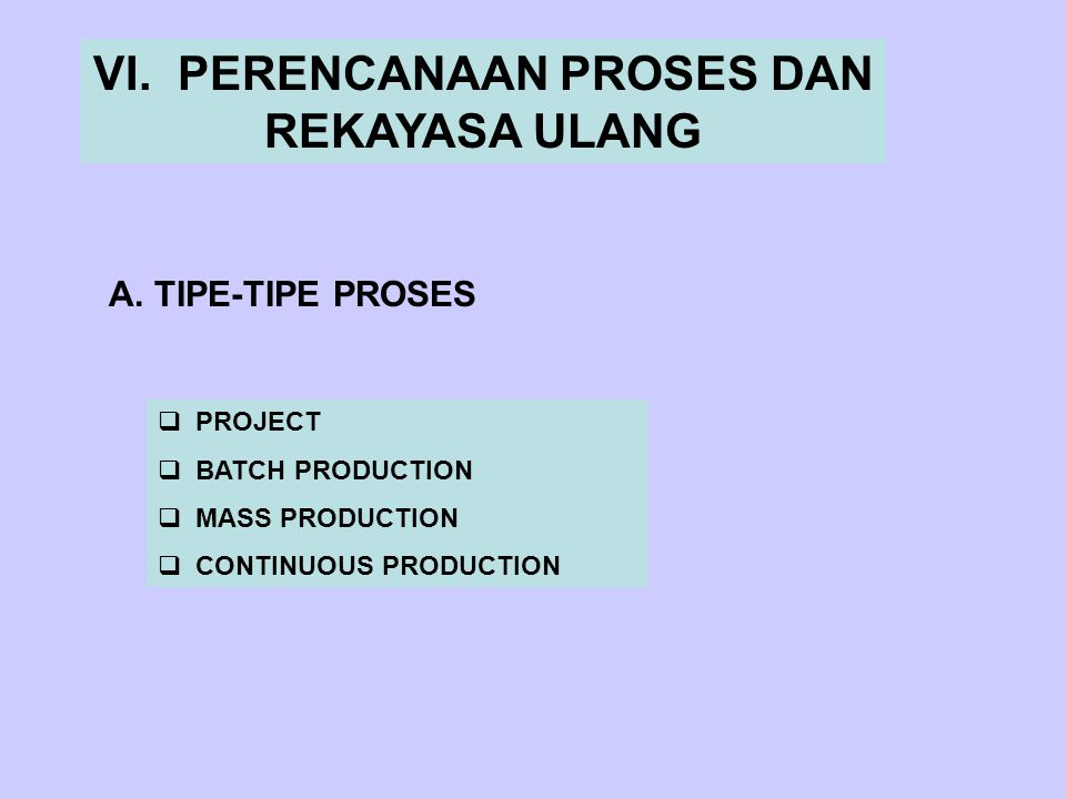 VI. PERENCANAAN PROSES DAN REKAYASA ULANG A. TIPE-TIPE PROSES  PROJECT  BATCH PRODUCTION  MASS PRODUCTION  CONTINUOUS PRODUCTION