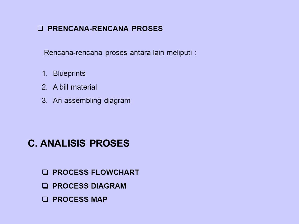  PRENCANA-RENCANA PROSES Rencana-rencana proses antara lain meliputi : 1.Blueprints 2.A bill material 3.An assembling diagram C. ANALISIS PROSES  PR