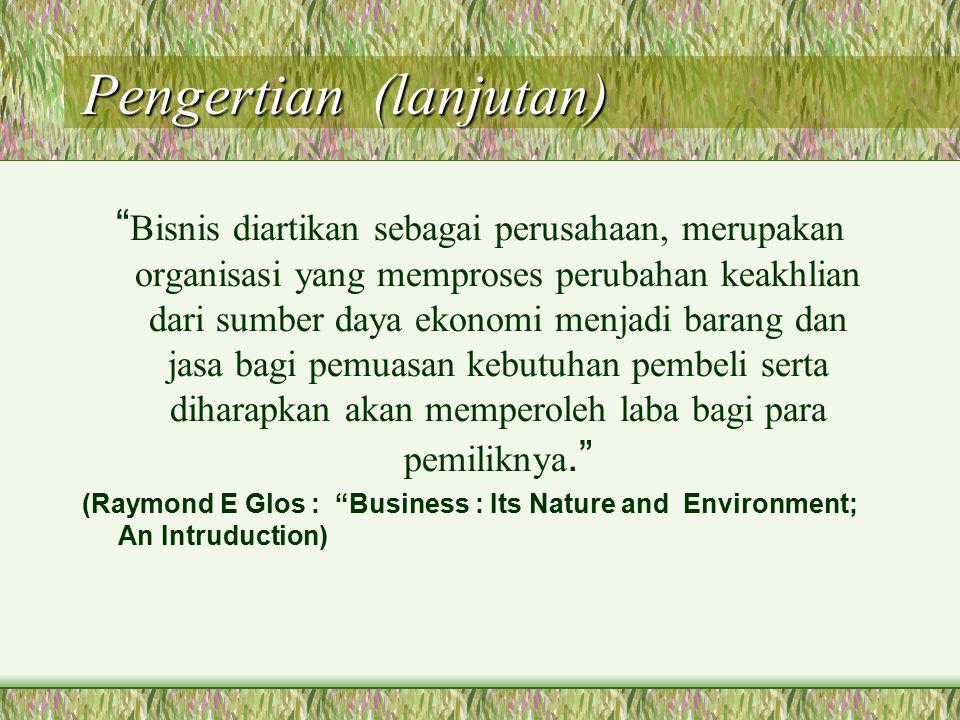 Pengertian (lanjutan) Bisnis diartikan sebagai perusahaan, merupakan organisasi yang memproses perubahan keakhlian dari sumber daya ekonomi menjadi barang dan jasa bagi pemuasan kebutuhan pembeli serta diharapkan akan memperoleh laba bagi para pemiliknya. (Raymond E Glos : Business : Its Nature and Environment; An Intruduction)