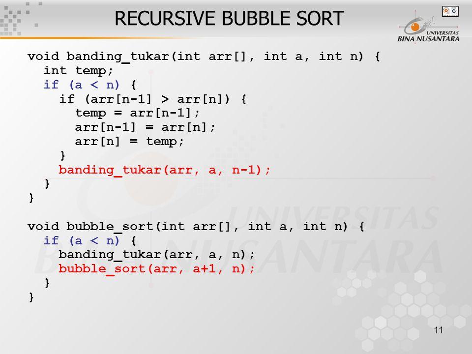 11 void banding_tukar(int arr[], int a, int n) { int temp; if (a < n) { if (arr[n-1] > arr[n]) { temp = arr[n-1]; arr[n-1] = arr[n]; arr[n] = temp; } banding_tukar(arr, a, n-1); } void bubble_sort(int arr[], int a, int n) { if (a < n) { banding_tukar(arr, a, n); bubble_sort(arr, a+1, n); } RECURSIVE BUBBLE SORT