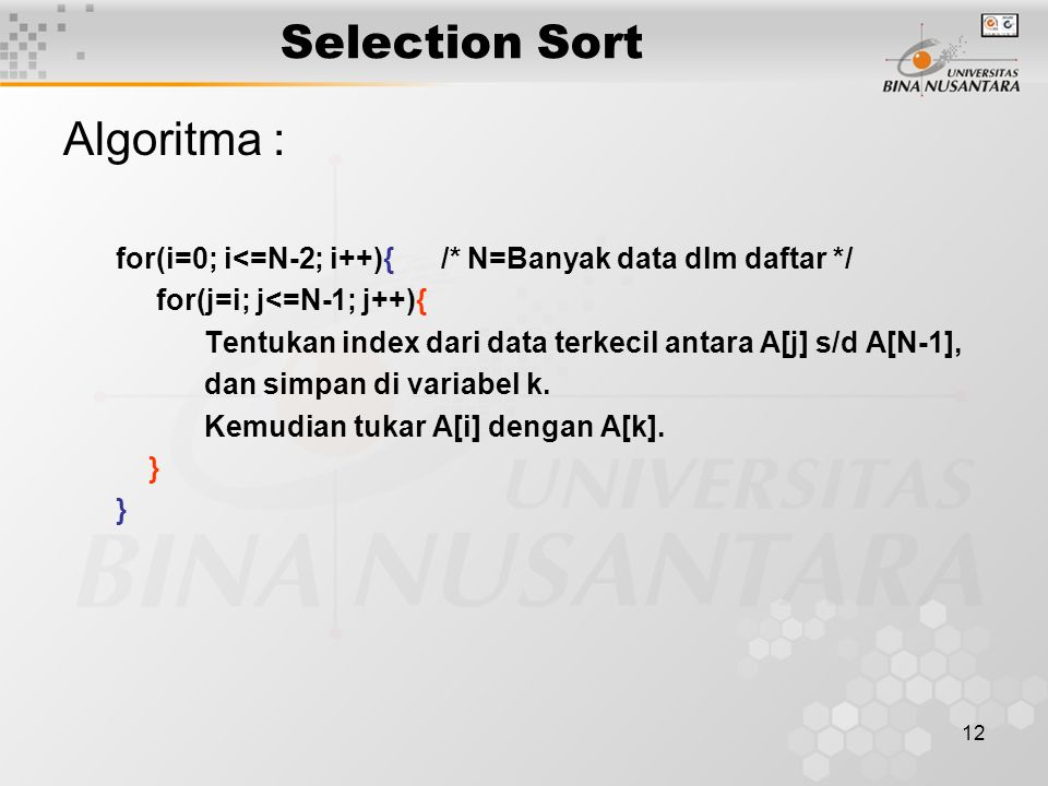 12 Selection Sort Algoritma : for(i=0; i<=N-2; i++){ /* N=Banyak data dlm daftar */ for(j=i; j<=N-1; j++){ Tentukan index dari data terkecil antara A[