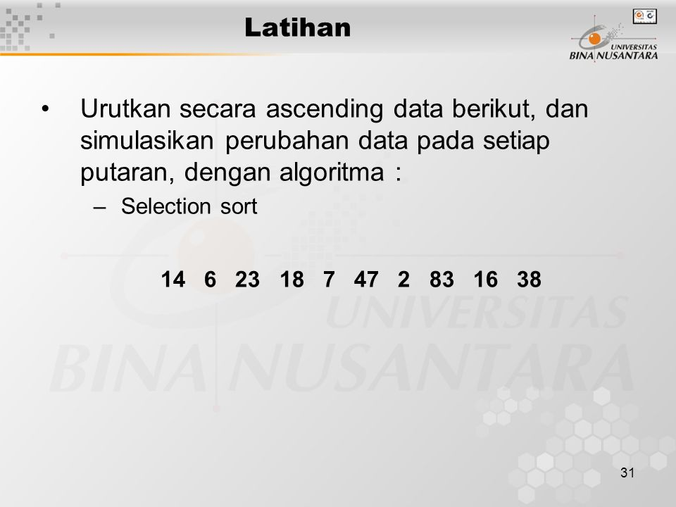 31 Latihan Urutkan secara ascending data berikut, dan simulasikan perubahan data pada setiap putaran, dengan algoritma : –Selection sort 14 6 23 18 7 47 2 83 16 38