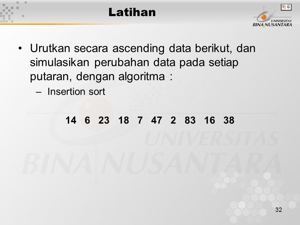 32 Latihan Urutkan secara ascending data berikut, dan simulasikan perubahan data pada setiap putaran, dengan algoritma : –Insertion sort 14 6 23 18 7 47 2 83 16 38