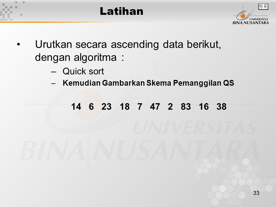 33 Latihan Urutkan secara ascending data berikut, dengan algoritma : –Quick sort –Kemudian Gambarkan Skema Pemanggilan QS 14 6 23 18 7 47 2 83 16 38