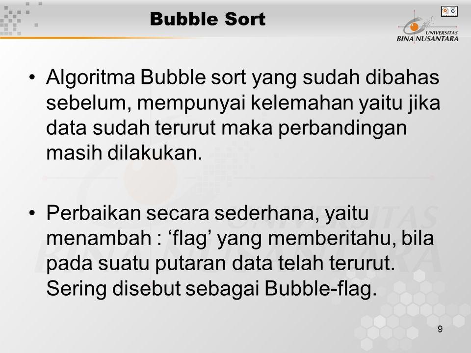 9 Bubble Sort Algoritma Bubble sort yang sudah dibahas sebelum, mempunyai kelemahan yaitu jika data sudah terurut maka perbandingan masih dilakukan.