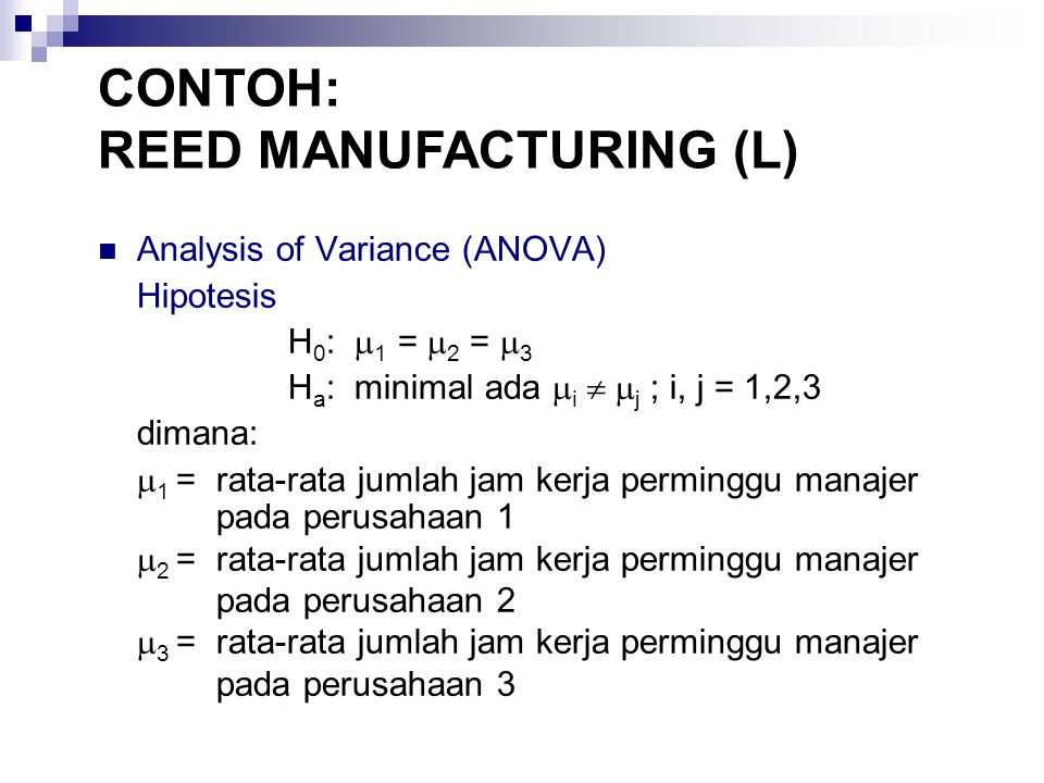 Analysis of Variance (ANOVA) Hipotesis H 0 :  1 =  2 =  3 H a : minimal ada  i   j ; i, j = 1,2,3 dimana:  1 =rata-rata jumlah jam kerja perminggu manajer pada perusahaan 1  2 =rata-rata jumlah jam kerja perminggu manajer pada perusahaan 2  3 =rata-rata jumlah jam kerja perminggu manajer pada perusahaan 3 CONTOH: REED MANUFACTURING (L)