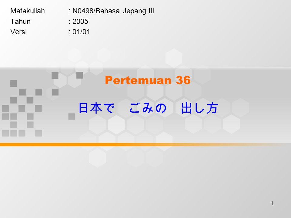 1 Pertemuan 36 日本で ごみの 出し方 Matakuliah: N0498/Bahasa Jepang III Tahun: 2005 Versi: 01/01