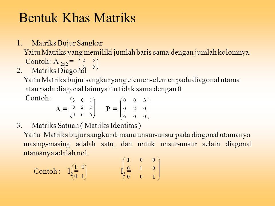 Bentuk Khas Matriks 1. Matriks Bujur Sangkar Yaitu Matriks yang memiliki jumlah baris sama dengan jumlah kolomnya. Contoh : A 2x2 = 2. Matriks Diagona