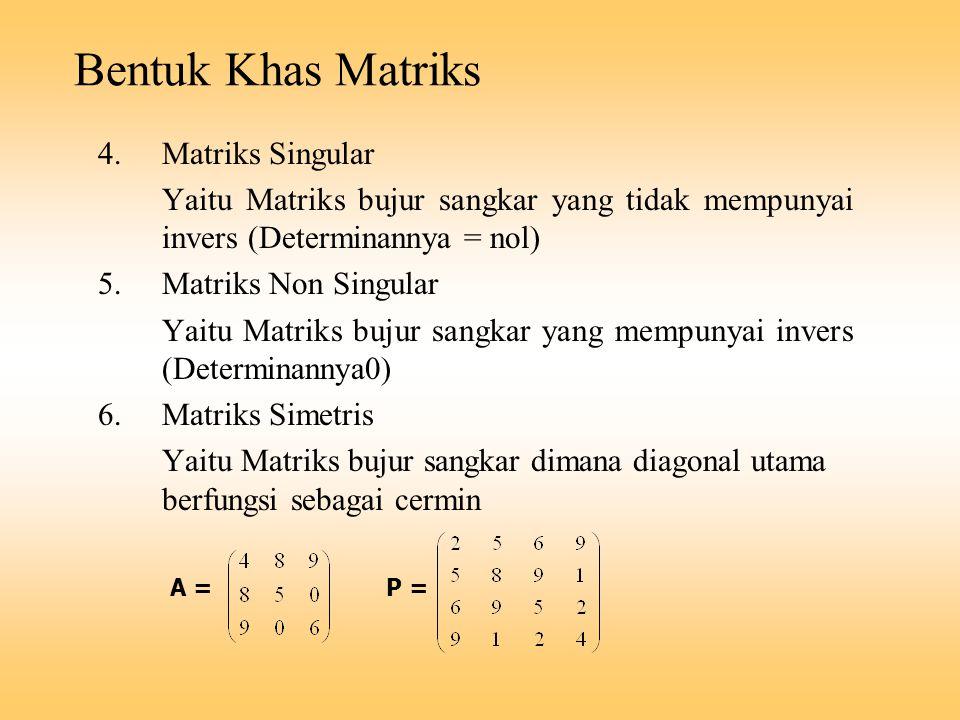Bentuk Khas Matriks 4.Matriks Singular Yaitu Matriks bujur sangkar yang tidak mempunyai invers (Determinannya = nol) 5.Matriks Non Singular Yaitu Matr
